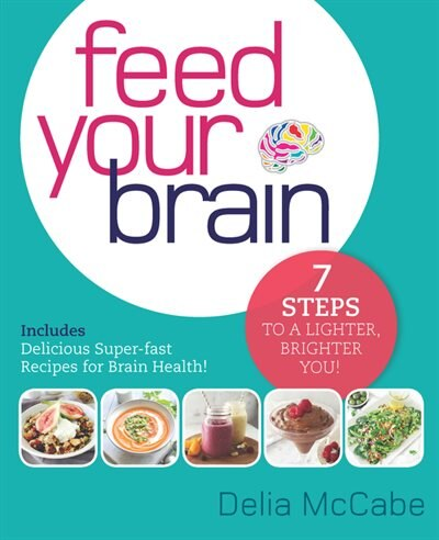 Feed Your Brain: 7 Steps To A Lighter, Brighter You! by Delia McCabe
