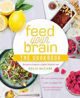 Feed Your Brain: The Cookbook: Recipes To Support A Lighter, Brighter You! by Delia McCabe