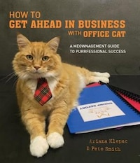 How To Get Ahead In Business With Office Cat: A Meownagement Guide To Purrfessional Success