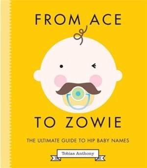 From Ace To Zowie: The Ultimate Guide To Hip Baby Names by Tobias Anthony
