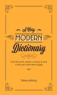 A Very Modern Dictionary: 400 New Words, Phrases, Acronyms And Slang To Keep Your Culture Game On…