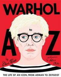 Warhol A To Z: The Life Of An Icon From Adman To Zeitgeist