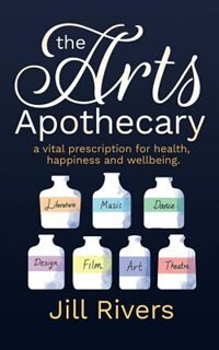 The Arts Apothecary: A vital prescription for health, happiness and wellbeing by Jill Rivers