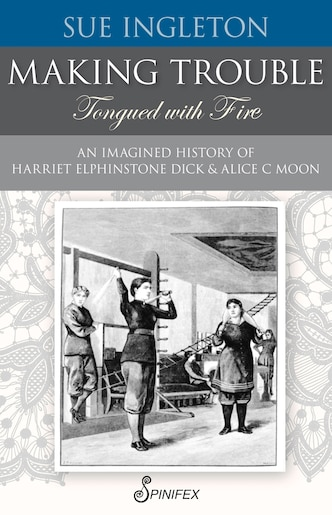 Making Trouble (tongued With Fire): An Imagined History Of Harriet Elphinstone Dick And Alice C Moon by Sue Ingleton