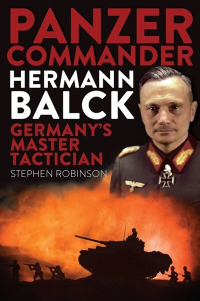 Panzer Commander Hermann Balck: Germany's Master Tactician by Stephen Robinson