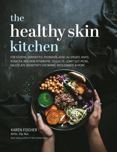 The Healthy Skin Kitchen: For Eczema, Dermatitis, Psoriasis, Acne, Allergies, Hives, Rosacea, Red Skin Syndrome, Cellulite, L by Karen Fischer