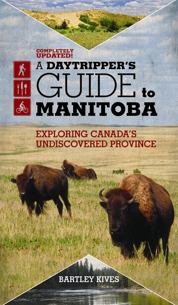 A Daytripper's Guide To Manitoba: Exploring Canada's Undiscovered Province by Bartley Kives
