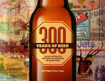 300 Years of Beer: An Illustrated History of Brewing in Manitoba by Bill Wright