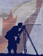 One Hundred Years of Canadian Military Mapping 1903-2003: An Illustrated History