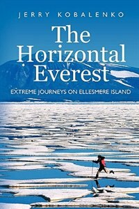 The Horizontal Everest: Extreme Journeys on Ellesmere Island