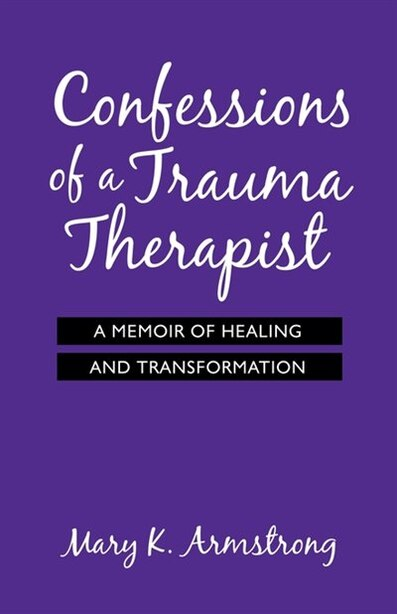 Confessions of a Trauma Therapist: A Memoir of Healing and Transformation by Mary K. Armstrong