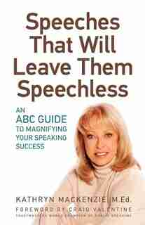 Speeches That Will Leave Them Speechless: An Abc Guide To Magnifying Your Speaking Success by Kathryn Mackenzie