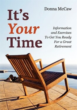 Book It's Your Time: Information And Exercises To Get You Ready For A Great Retirement by Donna McCaw