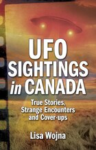 UFO Sightings in Canada: True Stories, Strange Encounters and Cover-ups