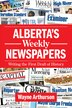 Alberta's Weekly Newspapers: Writing the First Draft of History by Wayne Arthurson