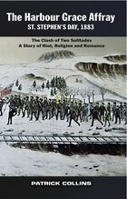 The Harbour Grace Affray St. Stephen's Day 1883: The Clash of Two Solitudes A Story of Riot…