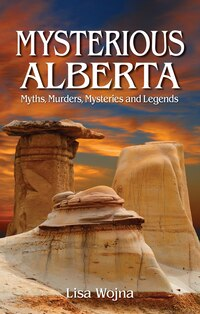 Mysterious Alberta: Myths, Murders, Mysteriese And Legends