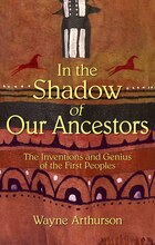 In the Shadow of Our Ancestors: The Inventions and Genius of the First Peoples