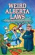 Weird Alberta Laws: Strange, Bizarre, Wacky & Absurd by Lisa Wojna