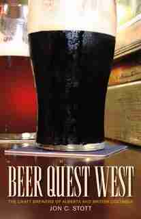 Beer Quest West: The Craft Brewers of Alberta and British Columbia by Jon C. Stott