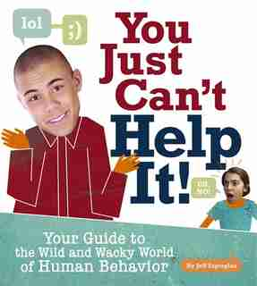 You Just Cant Help It!: Your Guide to the Wild and Wacky World Of Human Behavior by Jeff Szpirglas
