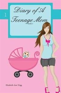 Diary of A Teenage Mom by Elizabeth Ann Trigg