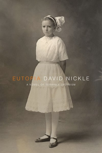 Eutopia: A Novel Of Terrible Optimism by David Nickle