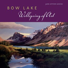 Book Bow Lake: Wellspring of Art by Jane Lytton Gooch