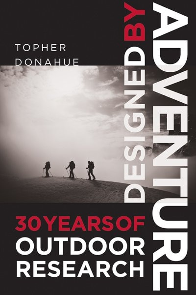 Designed by Adventure: 30 Years of Outdoor Research by Topher Donahue