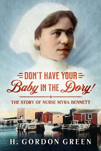 Don't Have Your Baby in the Dory!: A Biography of Nurse Myra Bennett by H. Gordon Green