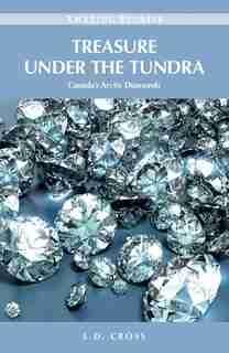 Treasure Under the Tundra: Canada's Arctic Diamonds by L.D. Cross