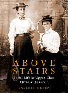 Above Stairs: Social Life in Upper-Class Victoria 1843-1918 by Valerie Green