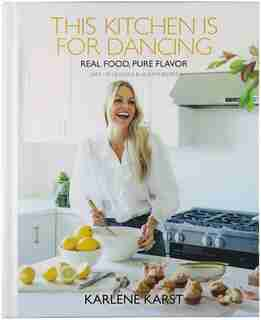 This Kitchen is for Dancing: Real Food, Pure Flavor by Karlene Karst