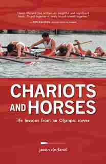 Chariots and Horses: Life lessons from an Olympic Rower by Jason Dorland