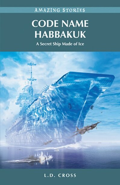 Code Name Habbakuk: A Secret Ship Made of Ice by L.D. Cross