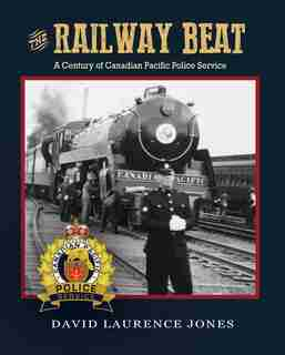 The Railway Beat: A Century Of Canadian Pacific Police Service by David Laurence Jones
