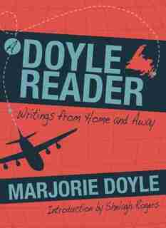 A Doyle Reader: Writings from Home and Away by Marjorie Doyle