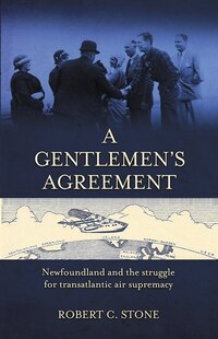 a Gentlemen's Agreement: Newfoundland and the Struggle for Transatlantic Air Supremacy