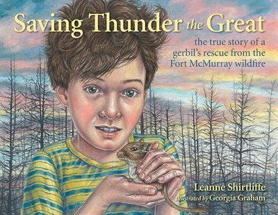 Saving Thunder the Great: The True Story of a Gerbil's Rescue from the Fort McMurray Wildfire by Leanne Shirtliffe