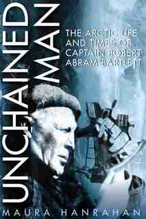 Unchained Man: The Arctic Life and Times of Captain Robert Abram Bartlett by Maura Hanrahan