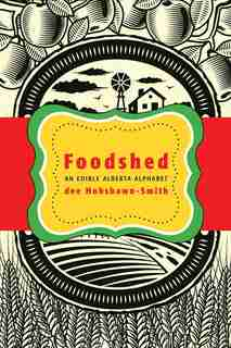 Foodshed: An Edible Alberta Alphabet by Dee Hobsbawn-Smith