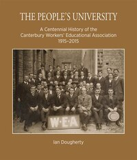 The People's University: A Centennial History Of The Canterbury Workers' Educational Association…