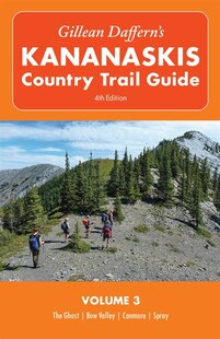 Gillean Daffern's Kananaskis Country Trail Guide - 4th Edition: Volume 3: The Ghost—Bow Valley—Canmore—Spray