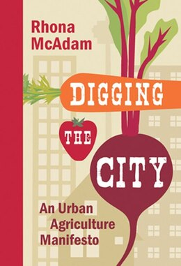 Book Digging the City: An Urban Agriculture Manifesto by Rhona McAdam