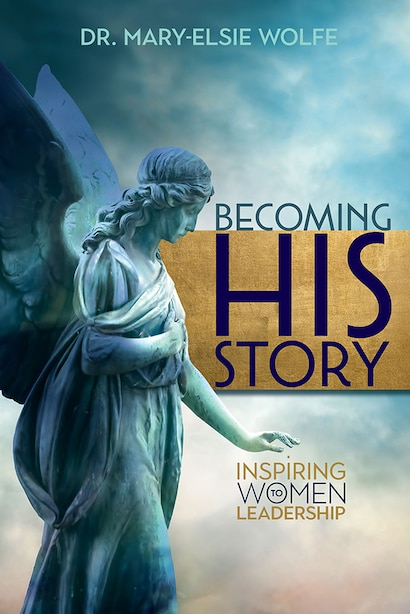 Becoming His Story: Inspiring Women to Leadership by Mary-Elsie Wolfe