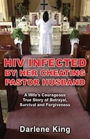 Hiv Infected By Her Cheating Pastor Husband: A Wife's Courageous True Story Of Betrayal, Survival…
