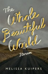 The Whole Beautiful World: Stories by Melissa Kuipers