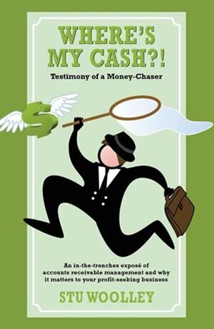 Where's My Cash?!: Testimony of a Money-Chaser by Stu Woolley