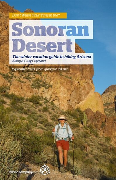 Don't Waste Your Time in the™ SONORAN DESERT: The winter-vacation guide to hiking Arizona by Craig Copeland