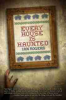 Every House Is Haunted by Ian Rogers